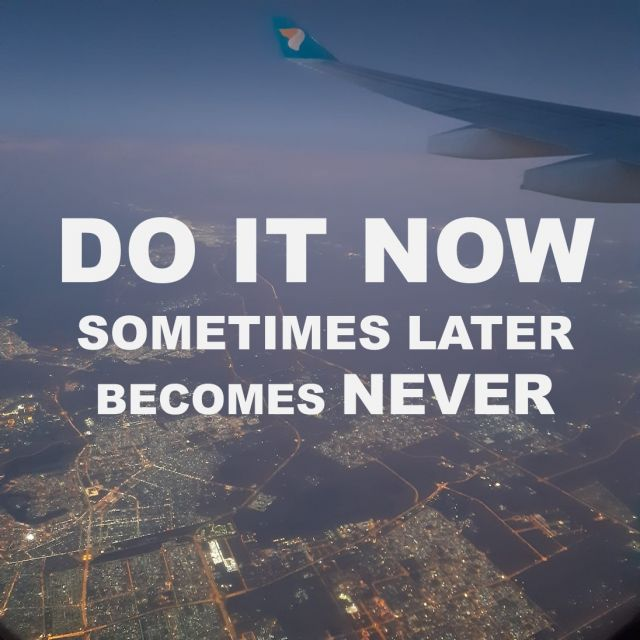 """Do it now, somtimes later becomes never"""